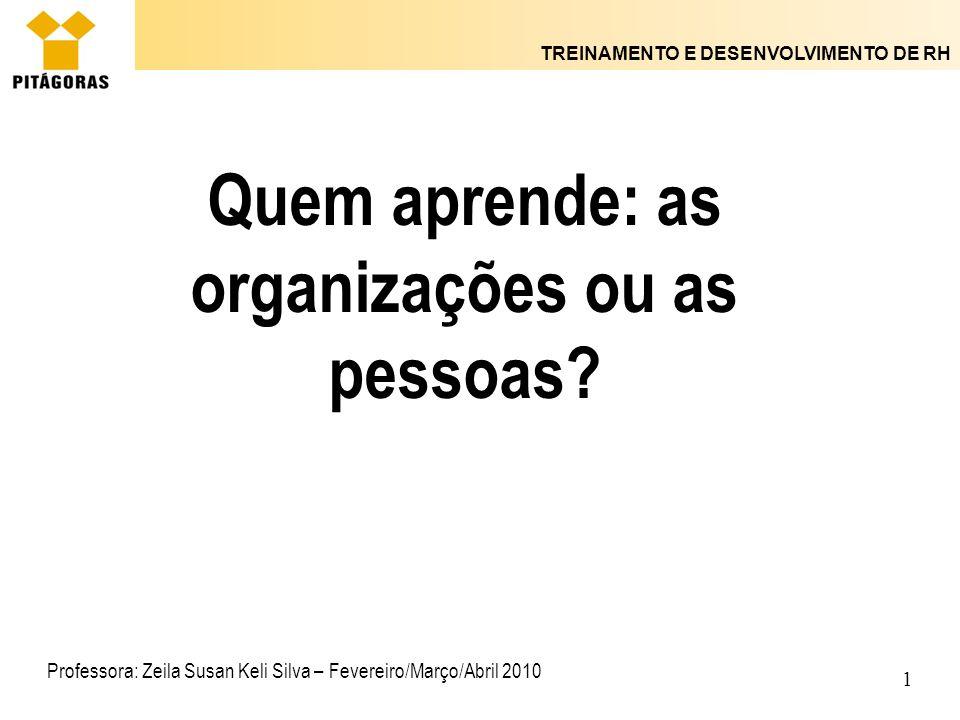 TREINAMENTO E DESENVOLVIMENTO DE RH 1 Quem aprende: as organizações ou as pessoas? Professora: Zeila Susan Keli Silva – Fevereiro/Março/Abril 2010