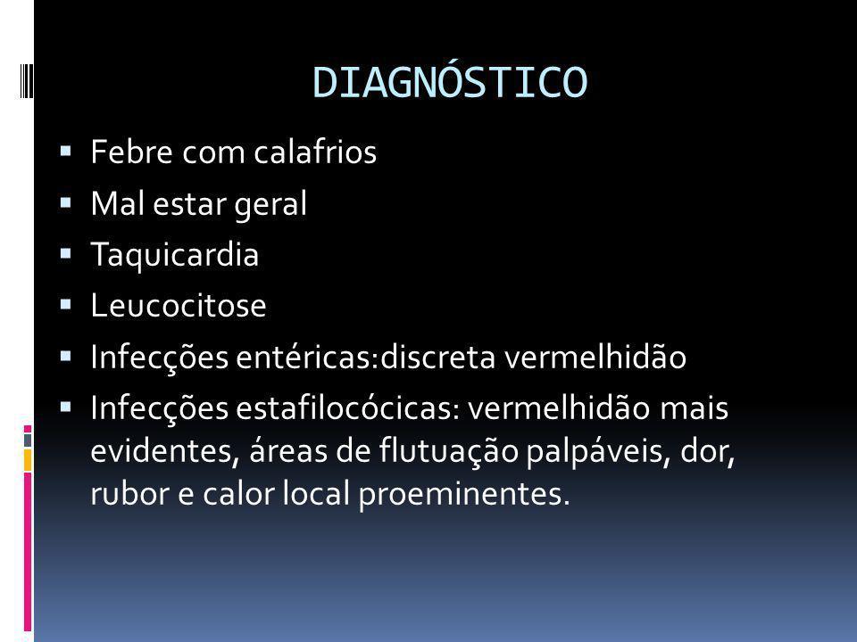 DIAGNÓSTICO Febre com calafrios Mal estar geral Taquicardia Leucocitose Infecções entéricas:discreta vermelhidão Infecções estafilocócicas: vermelhidã