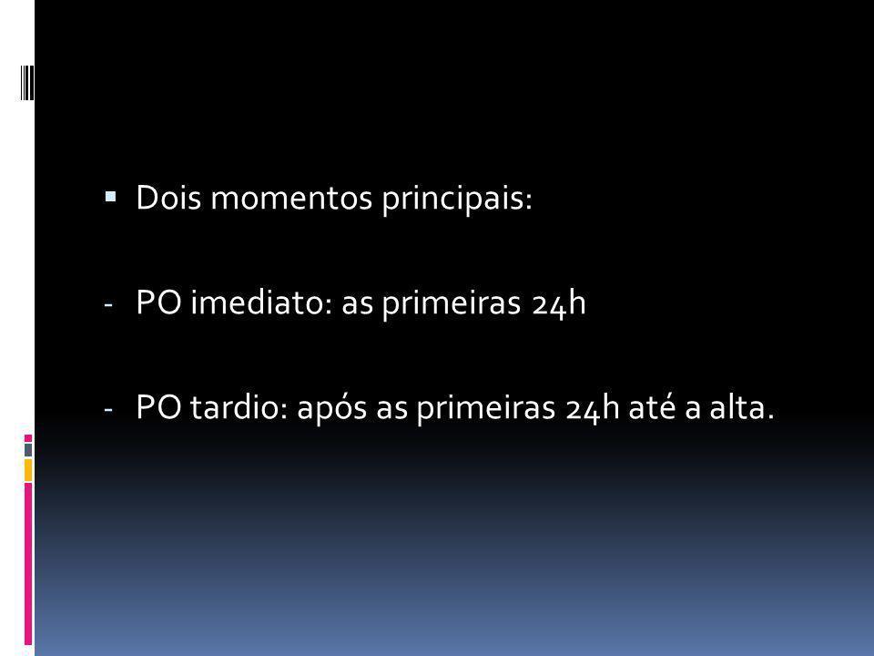 Dois momentos principais: - PO imediato: as primeiras 24h - PO tardio: após as primeiras 24h até a alta.