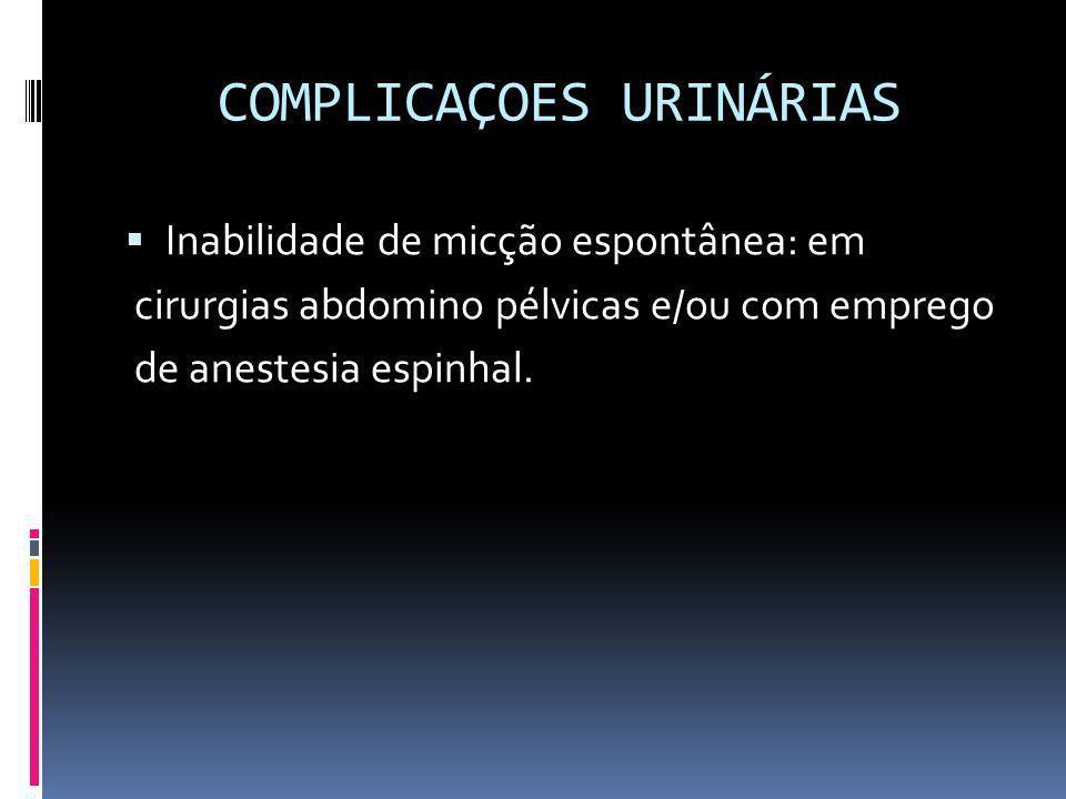 COMPLICAÇOES URINÁRIAS Inabilidade de micção espontânea: em cirurgias abdomino pélvicas e/ou com emprego de anestesia espinhal.