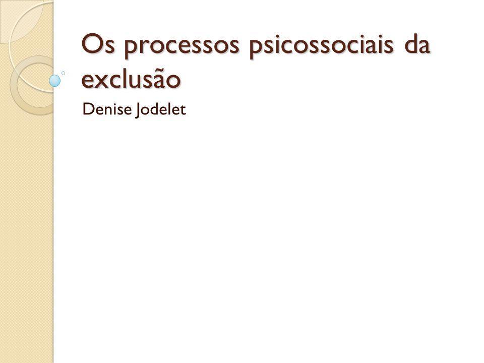 Os processos psicossociais da exclusão Denise Jodelet
