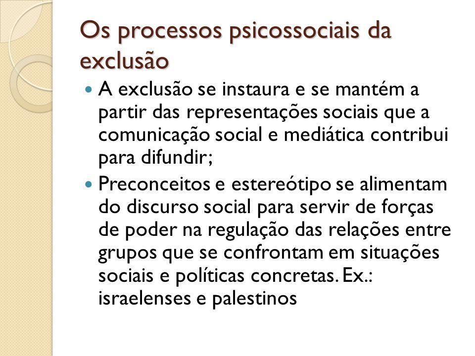 Os processos psicossociais da exclusão A exclusão se instaura e se mantém a partir das representações sociais que a comunicação social e mediática con