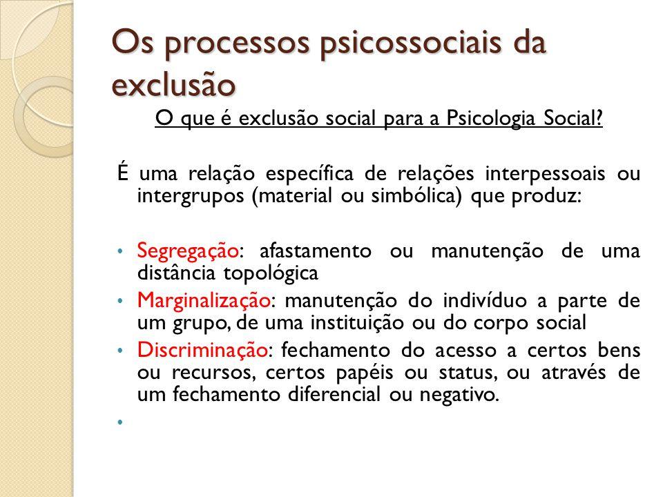 Os processos psicossociais da exclusão O que é exclusão social para a Psicologia Social? É uma relação específica de relações interpessoais ou intergr