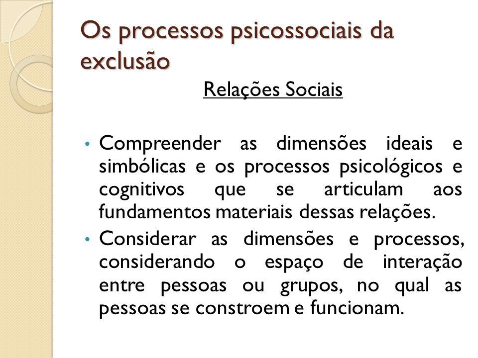 Os processos psicossociais da exclusão Relações Sociais Compreender as dimensões ideais e simbólicas e os processos psicológicos e cognitivos que se a