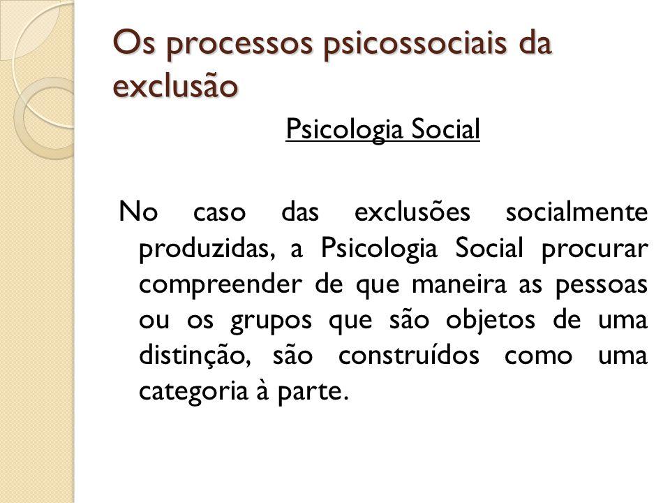 Os processos psicossociais da exclusão Psicologia Social No caso das exclusões socialmente produzidas, a Psicologia Social procurar compreender de que