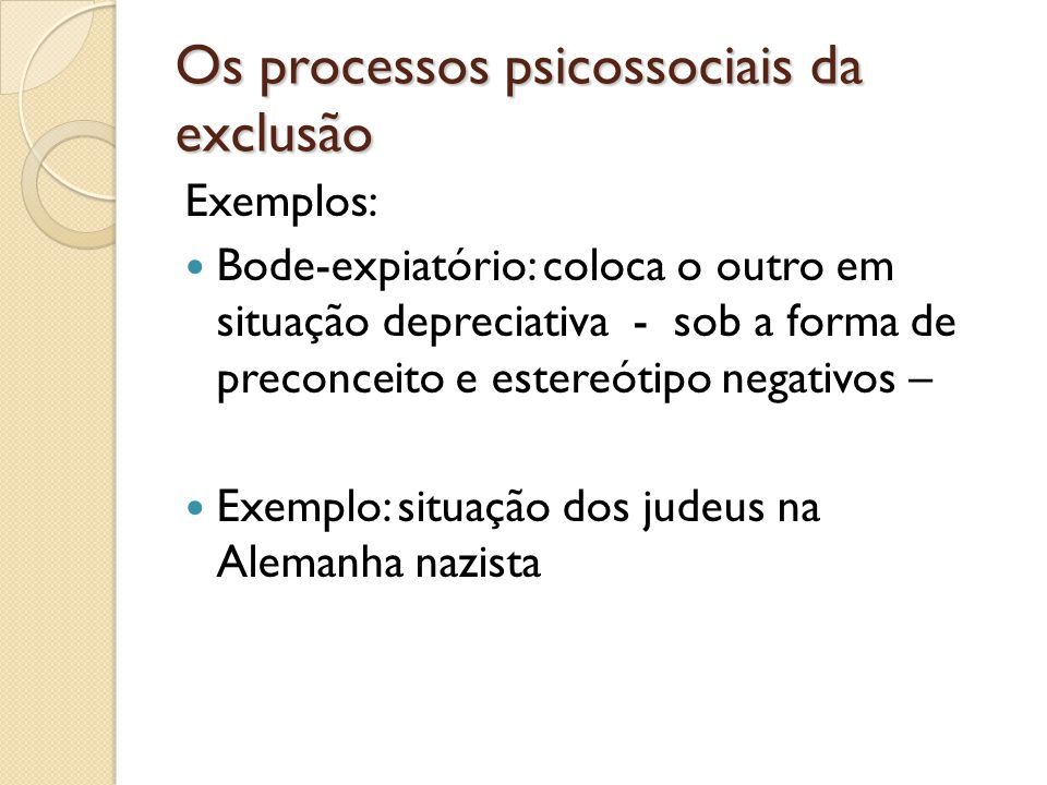 Os processos psicossociais da exclusão Exemplos: Bode-expiatório: coloca o outro em situação depreciativa - sob a forma de preconceito e estereótipo n