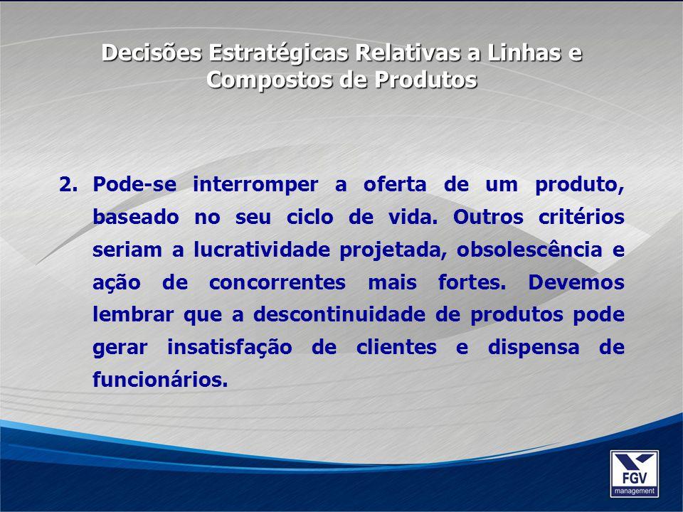 2.Pode-se interromper a oferta de um produto, baseado no seu ciclo de vida. Outros critérios seriam a lucratividade projetada, obsolescência e ação de