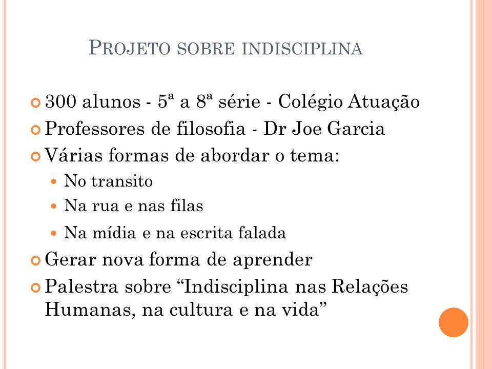 P ROJETO SOBRE INDISCIPLINA 300 alunos - 5ª a 8ª série - Colégio Atuação Professores de filosofia - Dr Joe Garcia Várias formas de abordar o tema: No
