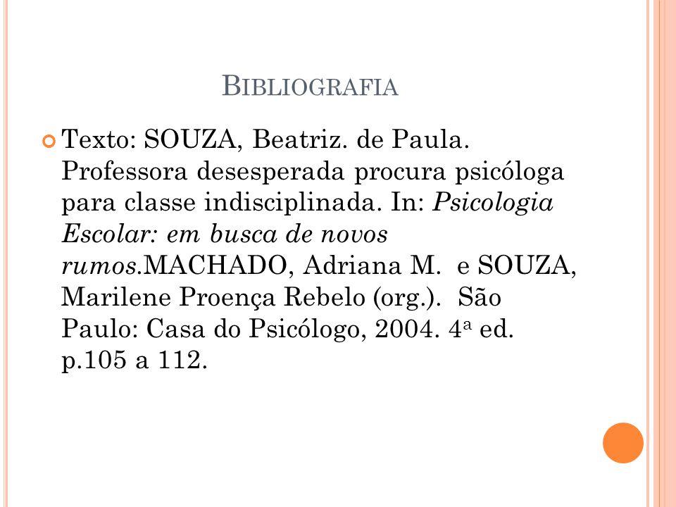 B IBLIOGRAFIA Texto: SOUZA, Beatriz. de Paula. Professora desesperada procura psicóloga para classe indisciplinada. In: Psicologia Escolar: em busca d
