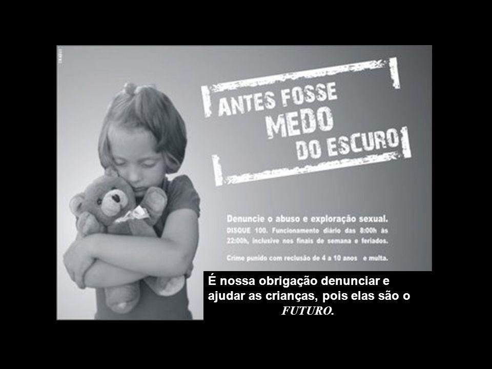 É nossa obrigação denunciar e ajudar as crianças, pois elas são o FUTURO.