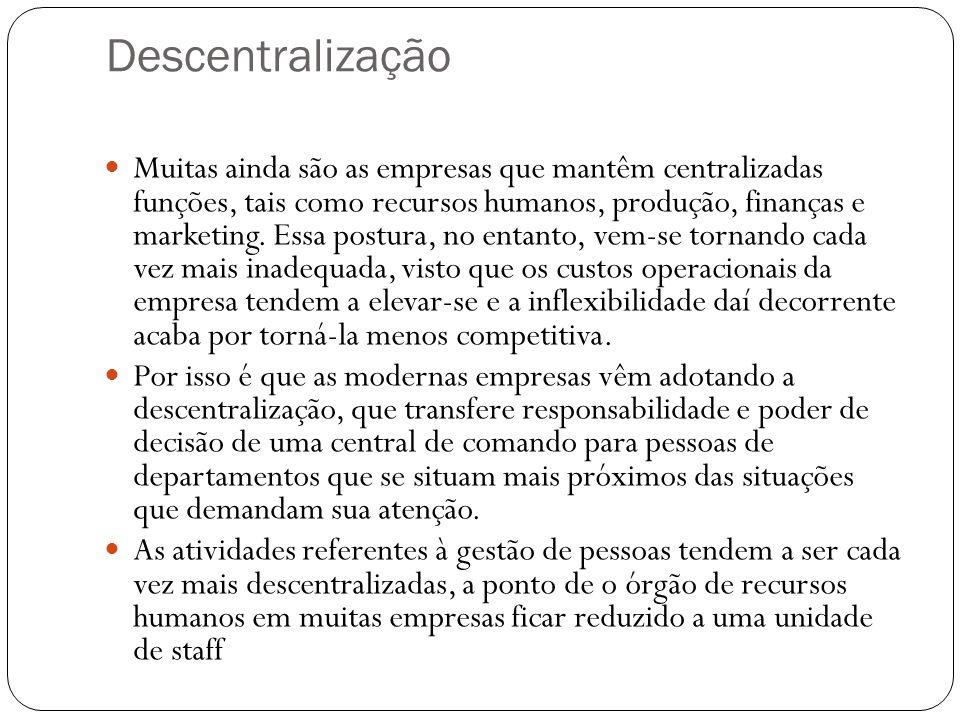 Descentralização Muitas ainda são as empresas que mantêm centralizadas funções, tais como recursos humanos, produção, finanças e marketing. Essa postu
