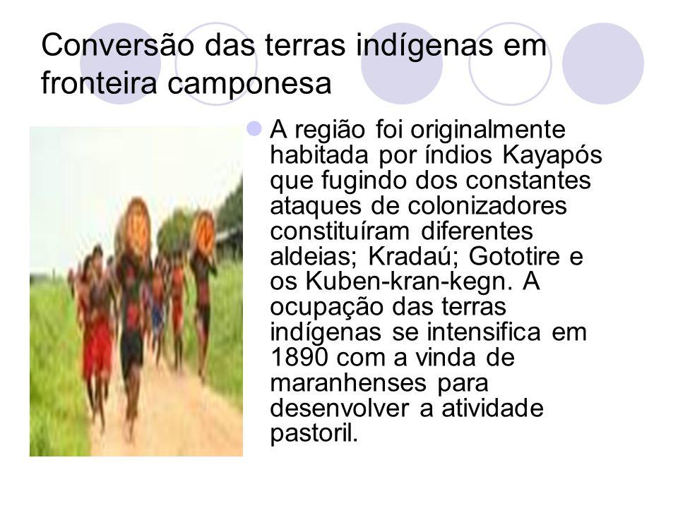 Conversão das terras indígenas em fronteira camponesa A região foi originalmente habitada por índios Kayapós que fugindo dos constantes ataques de colonizadores constituíram diferentes aldeias; Kradaú; Gototire e os Kuben-kran-kegn.