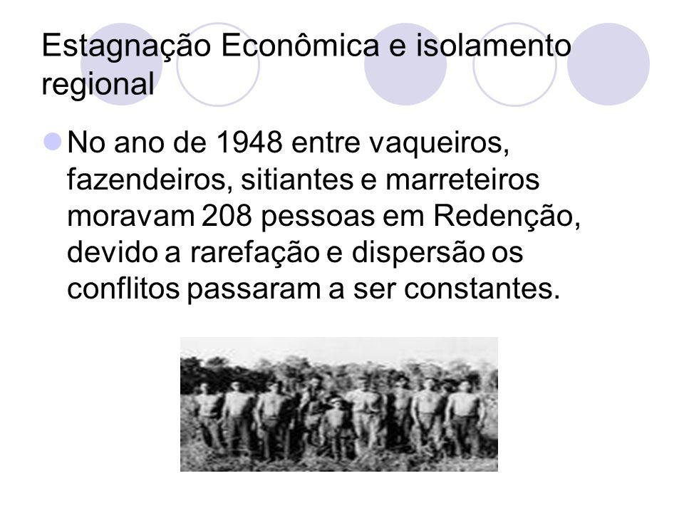 Estagnação Econômica e isolamento regional No ano de 1948 entre vaqueiros, fazendeiros, sitiantes e marreteiros moravam 208 pessoas em Redenção, devido a rarefação e dispersão os conflitos passaram a ser constantes.