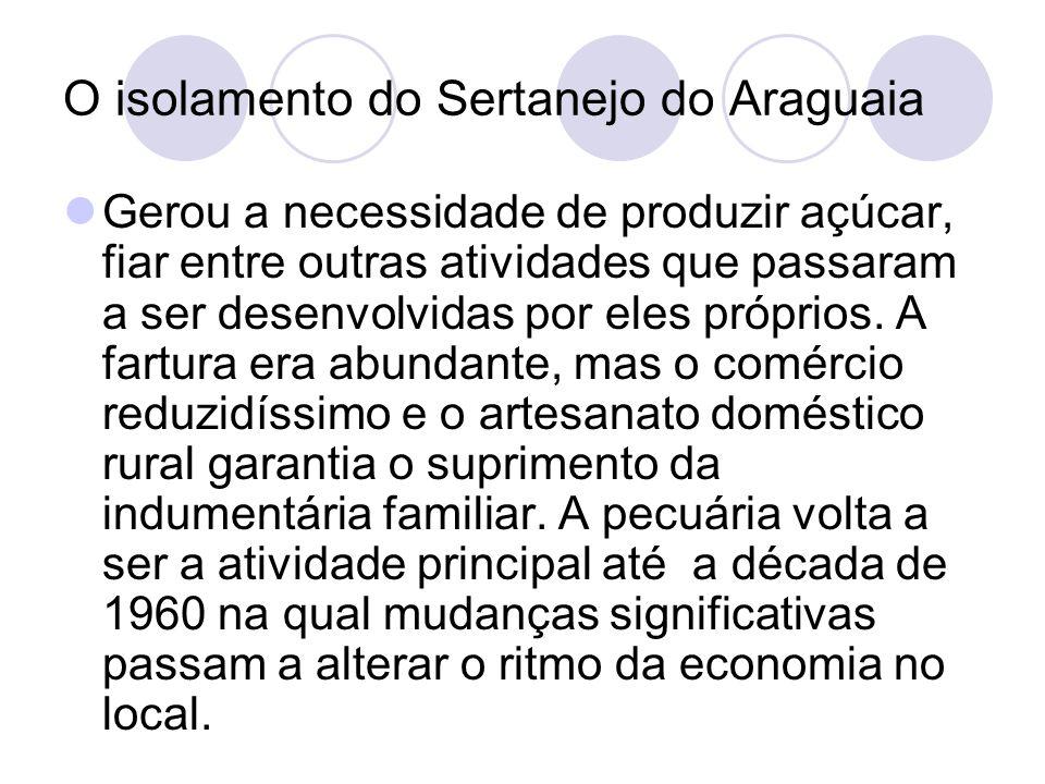 O isolamento do Sertanejo do Araguaia Gerou a necessidade de produzir açúcar, fiar entre outras atividades que passaram a ser desenvolvidas por eles próprios.