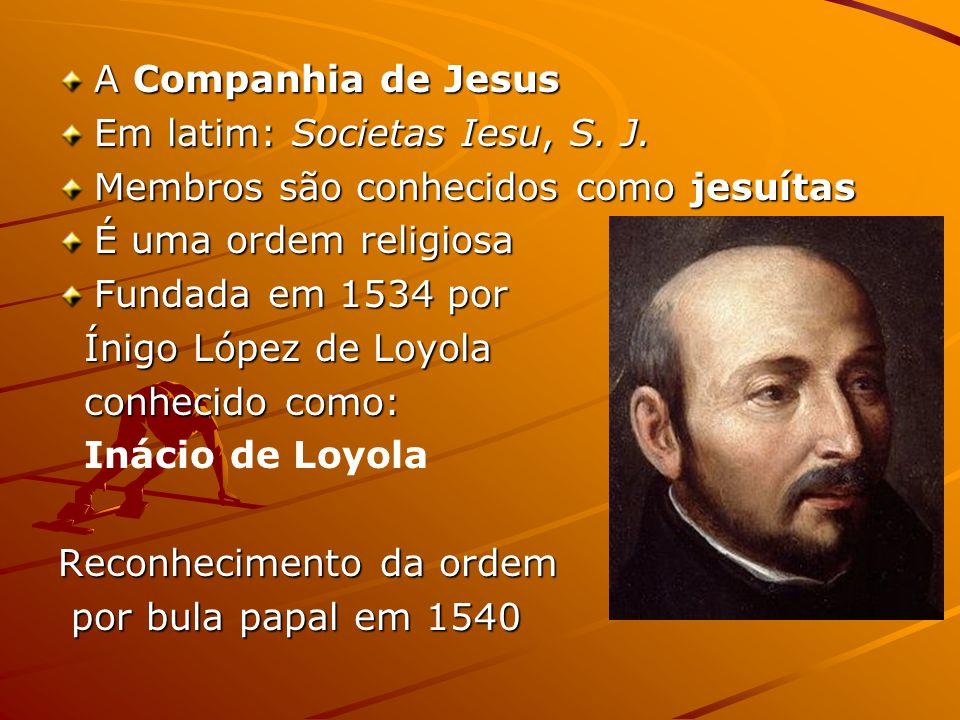 A Companhia de Jesus Em latim: Societas Iesu, S. J. Membros são conhecidos como jesuítas É uma ordem religiosa Fundada em 1534 por Ínigo López de Loyo