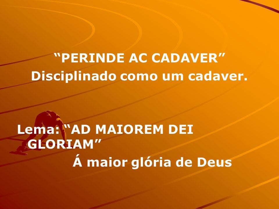 PERINDE AC CADAVER Disciplinado como um cadaver. Lema: AD MAIOREM DEI GLORIAM Á maior glória de Deus