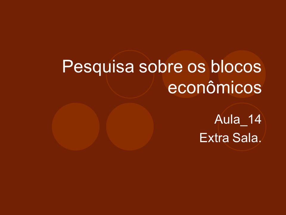 Pesquisa sobre os blocos econômicos Aula_14 Extra Sala.