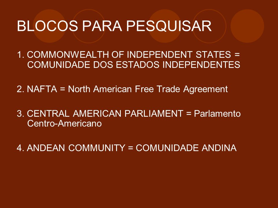 BLOCOS PARA PESQUISAR 1. COMMONWEALTH OF INDEPENDENT STATES = COMUNIDADE DOS ESTADOS INDEPENDENTES 2. NAFTA = North American Free Trade Agreement 3. C