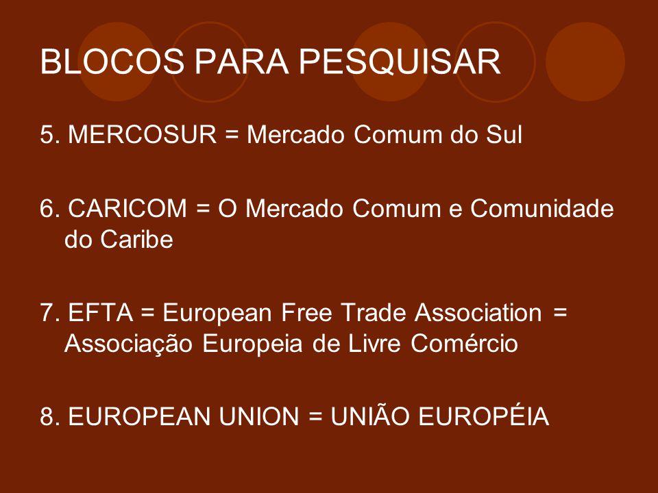 BLOCOS PARA PESQUISAR 5. MERCOSUR = Mercado Comum do Sul 6. CARICOM = O Mercado Comum e Comunidade do Caribe 7. EFTA = European Free Trade Association