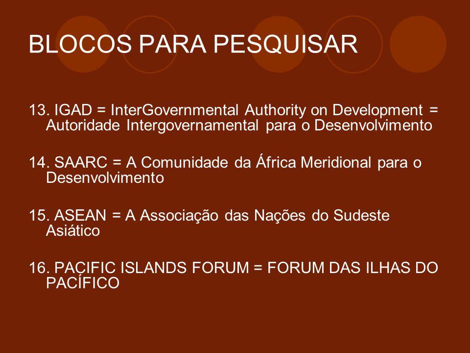 BLOCOS PARA PESQUISAR 13. IGAD = InterGovernmental Authority on Development = Autoridade Intergovernamental para o Desenvolvimento 14. SAARC = A Comun