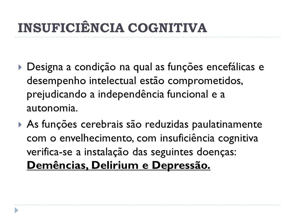 INSUFICIÊNCIA COGNITIVA Designa a condição na qual as funções encefálicas e desempenho intelectual estão comprometidos, prejudicando a independência f