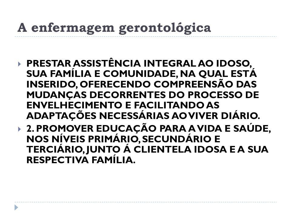 A enfermagem gerontológica PRESTAR ASSISTÊNCIA INTEGRAL AO IDOSO, SUA FAMÍLIA E COMUNIDADE, NA QUAL ESTÁ INSERIDO, OFERECENDO COMPREENSÃO DAS MUDANÇAS