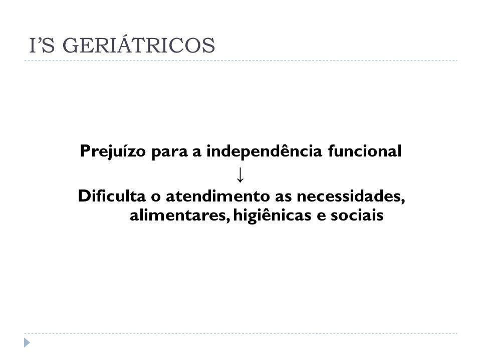 IS GERIÁTRICOS Prejuízo para a independência funcional Dificulta o atendimento as necessidades, alimentares, higiênicas e sociais
