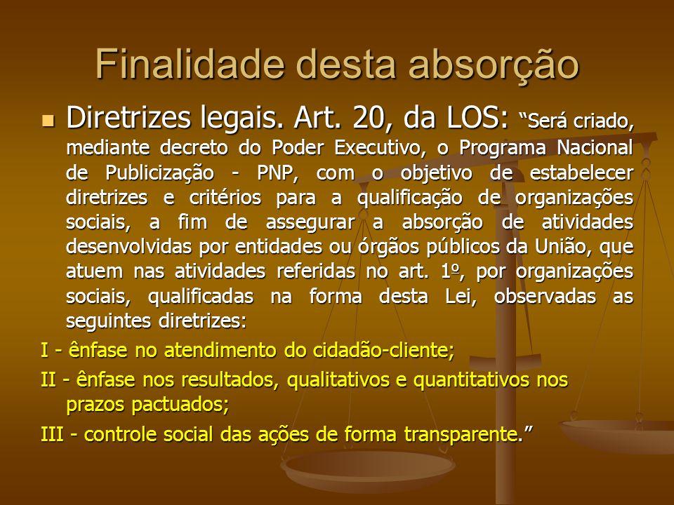 Finalidade desta absorção Diretrizes legais. Art. 20, da LOS: Será criado, mediante decreto do Poder Executivo, o Programa Nacional de Publicização -