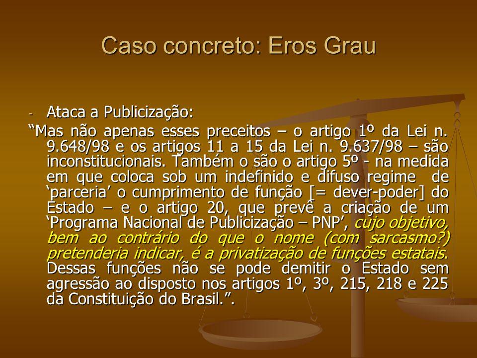 Caso concreto: Eros Grau - Ataca a Publicização: Mas não apenas esses preceitos – o artigo 1º da Lei n. 9.648/98 e os artigos 11 a 15 da Lei n. 9.637/