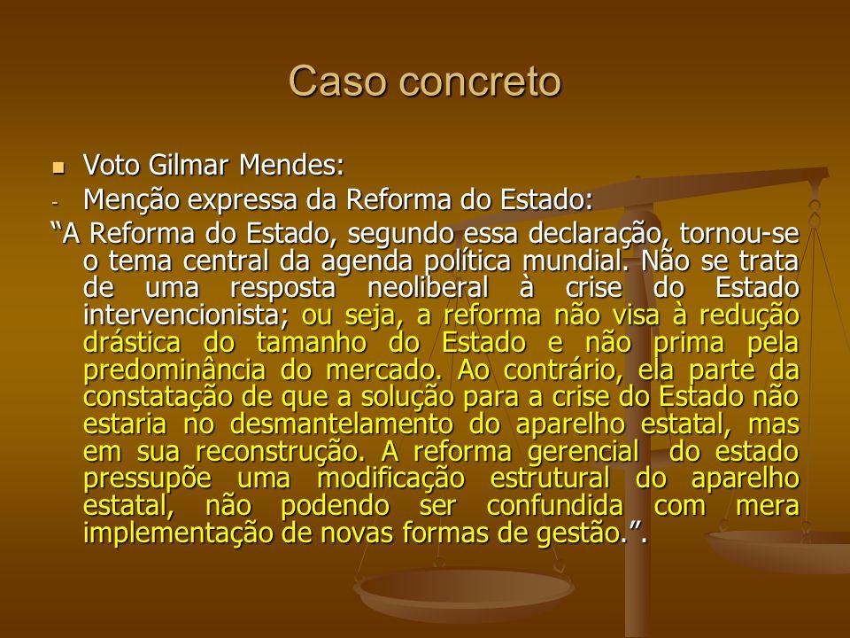 Caso concreto Voto Gilmar Mendes: Voto Gilmar Mendes: - Menção expressa da Reforma do Estado: A Reforma do Estado, segundo essa declaração, tornou-se