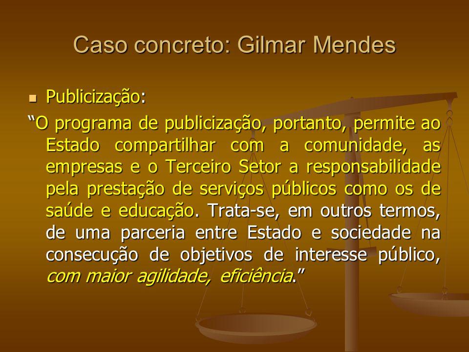 Caso concreto: Gilmar Mendes Publicização: Publicização: O programa de publicização, portanto, permite ao Estado compartilhar com a comunidade, as emp