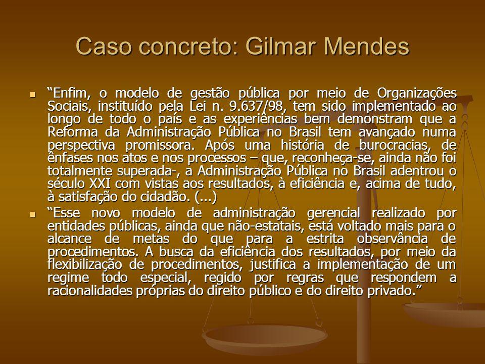 Caso concreto: Gilmar Mendes Enfim, o modelo de gestão pública por meio de Organizações Sociais, instituído pela Lei n. 9.637/98, tem sido implementad