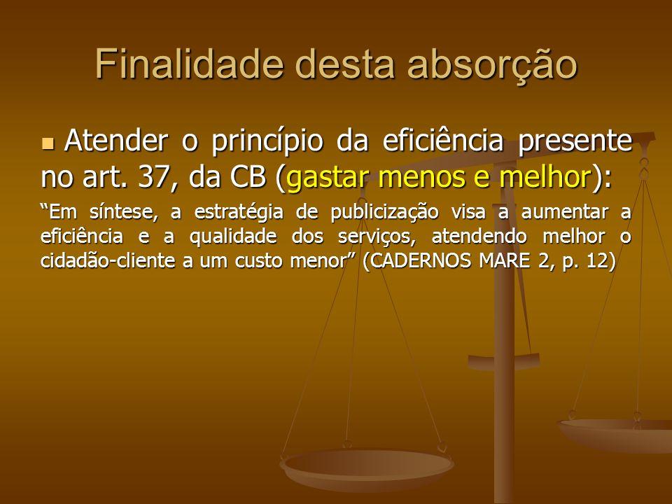 Finalidade desta absorção Atender o princípio da eficiência presente no art. 37, da CB (gastar menos e melhor): Atender o princípio da eficiência pres