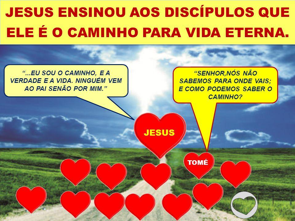 JESUS...EU SOU O CAMINHO, E A VERDADE E A VIDA. NINGUÉM VEM AO PAI SENÃO POR MIM. JESUS ENSINOU AOS DISCÍPULOS QUE ELE É O CAMINHO PARA VIDA ETERNA. S