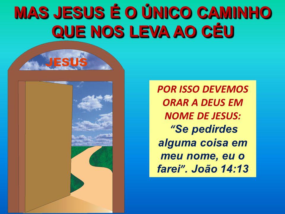MAS JESUS É O ÚNICO CAMINHO QUE NOS LEVA AO CÉU POR ISSO DEVEMOS ORAR A DEUS EM NOME DE JESUS: Se pedirdes alguma coisa em meu nome, eu o farei. João