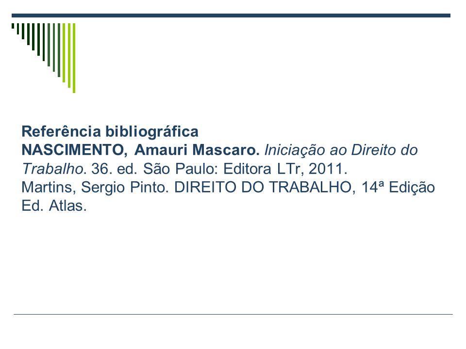Referência bibliográfica NASCIMENTO, Amauri Mascaro. Iniciação ao Direito do Trabalho. 36. ed. São Paulo: Editora LTr, 2011. Martins, Sergio Pinto. DI