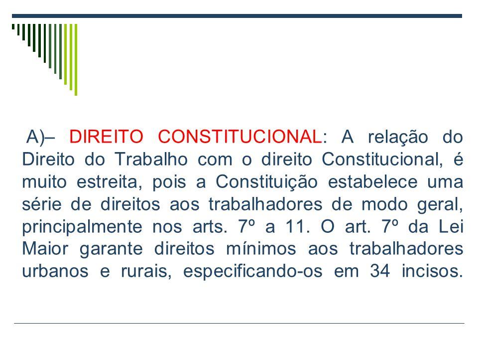 A)– DIREITO CONSTITUCIONAL: A relação do Direito do Trabalho com o direito Constitucional, é muito estreita, pois a Constituição estabelece uma série