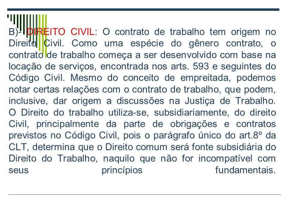 B)- DIREITO CIVIL: O contrato de trabalho tem origem no Direito Civil. Como uma espécie do gênero contrato, o contrato de trabalho começa a ser desenv