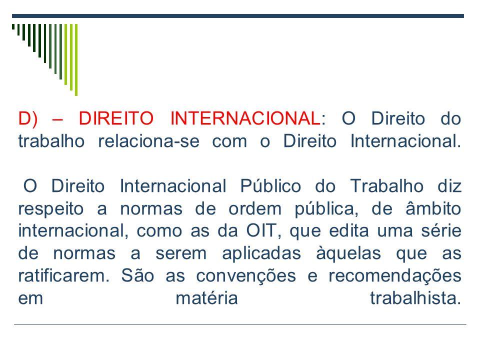 D) – DIREITO INTERNACIONAL: O Direito do trabalho relaciona-se com o Direito Internacional. O Direito Internacional Público do Trabalho diz respeito a