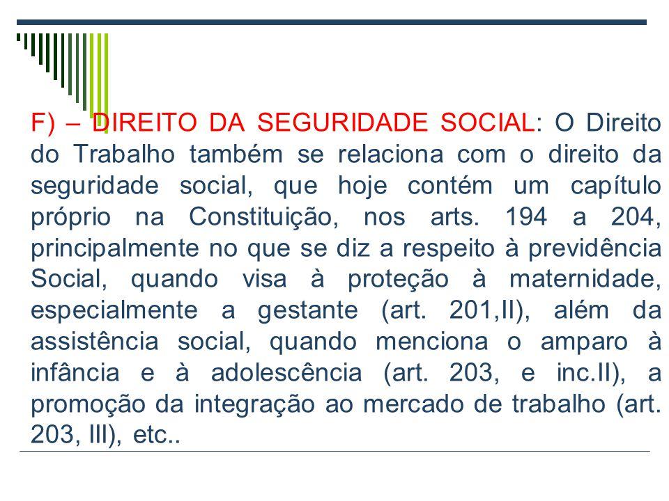 F) – DIREITO DA SEGURIDADE SOCIAL: O Direito do Trabalho também se relaciona com o direito da seguridade social, que hoje contém um capítulo próprio n