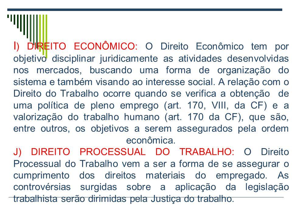 I ) DIREITO ECONÔMICO: O Direito Econômico tem por objetivo disciplinar juridicamente as atividades desenvolvidas nos mercados, buscando uma forma de