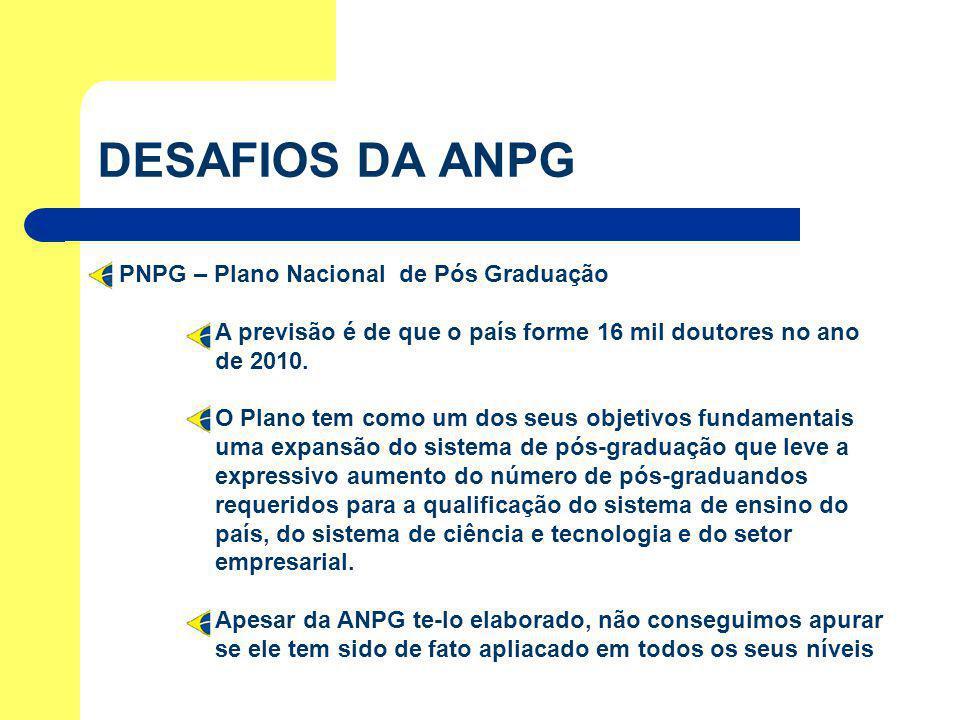 DESAFIOS DA ANPG PNPG – Plano Nacional de Pós Graduação A previsão é de que o país forme 16 mil doutores no ano de 2010. O Plano tem como um dos seus