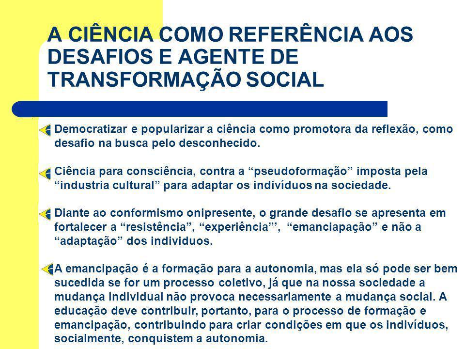 A CIÊNCIA COMO REFERÊNCIA AOS DESAFIOS E AGENTE DE TRANSFORMAÇÃO SOCIAL Democratizar e popularizar a ciência como promotora da reflexão, como desafio