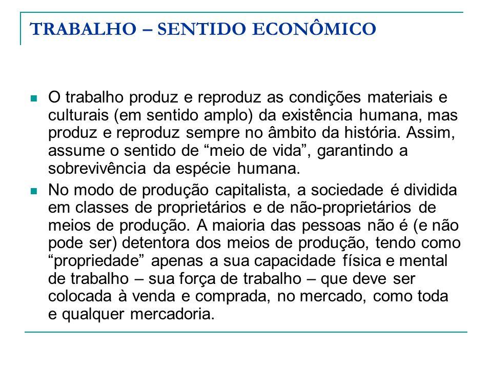 TRABALHO – SENTIDO ECONÔMICO O trabalho produz e reproduz as condições materiais e culturais (em sentido amplo) da existência humana, mas produz e rep