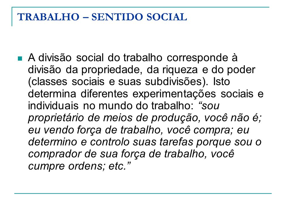 TRABALHO – SENTIDO SOCIAL A divisão social do trabalho corresponde à divisão da propriedade, da riqueza e do poder (classes sociais e suas subdivisões).