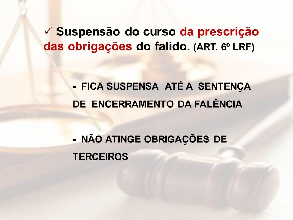 Suspensão do curso da prescrição das obrigações do falido. (ART. 6º LRF) - FICA SUSPENSA ATÉ A SENTENÇA DE ENCERRAMENTO DA FALÊNCIA - NÃO ATINGE OBRIG