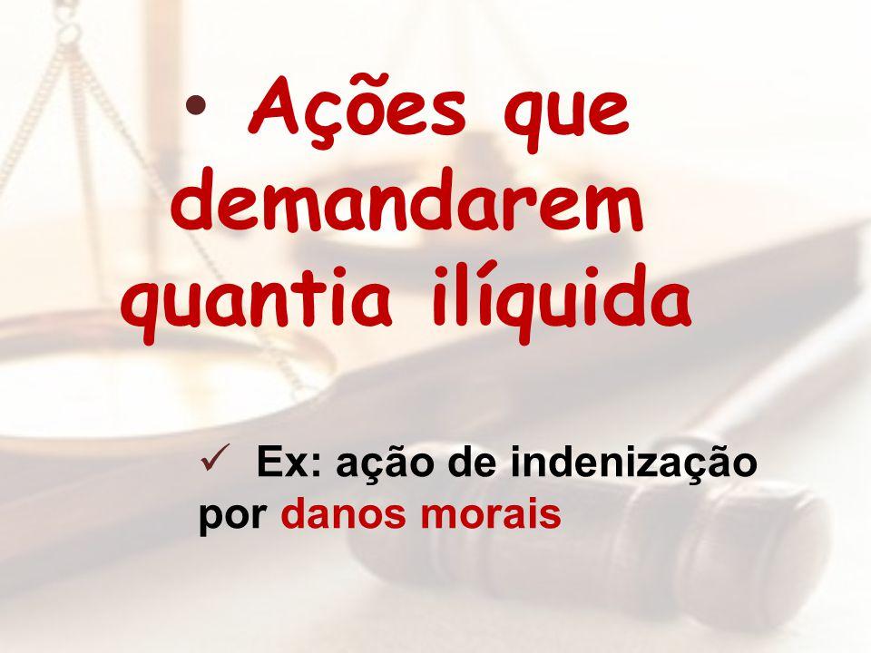 Ações que demandarem quantia ilíquida Ex: ação de indenização por danos morais