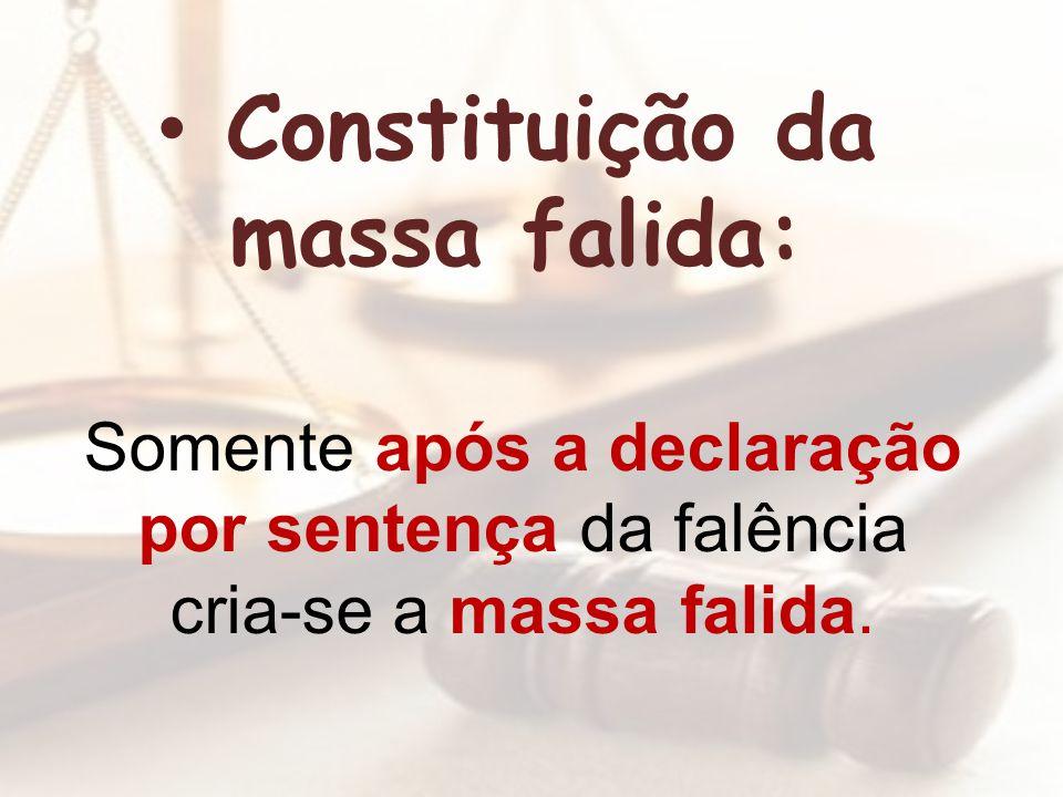 Somente após a declaração por sentença da falência cria-se a massa falida. Constituição da massa falida: