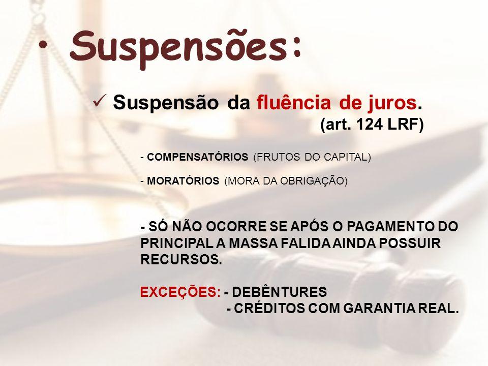 Suspensões: Suspensão da fluência de juros. (art. 124 LRF) - COMPENSATÓRIOS (FRUTOS DO CAPITAL) - MORATÓRIOS (MORA DA OBRIGAÇÃO) - SÓ NÃO OCORRE SE AP