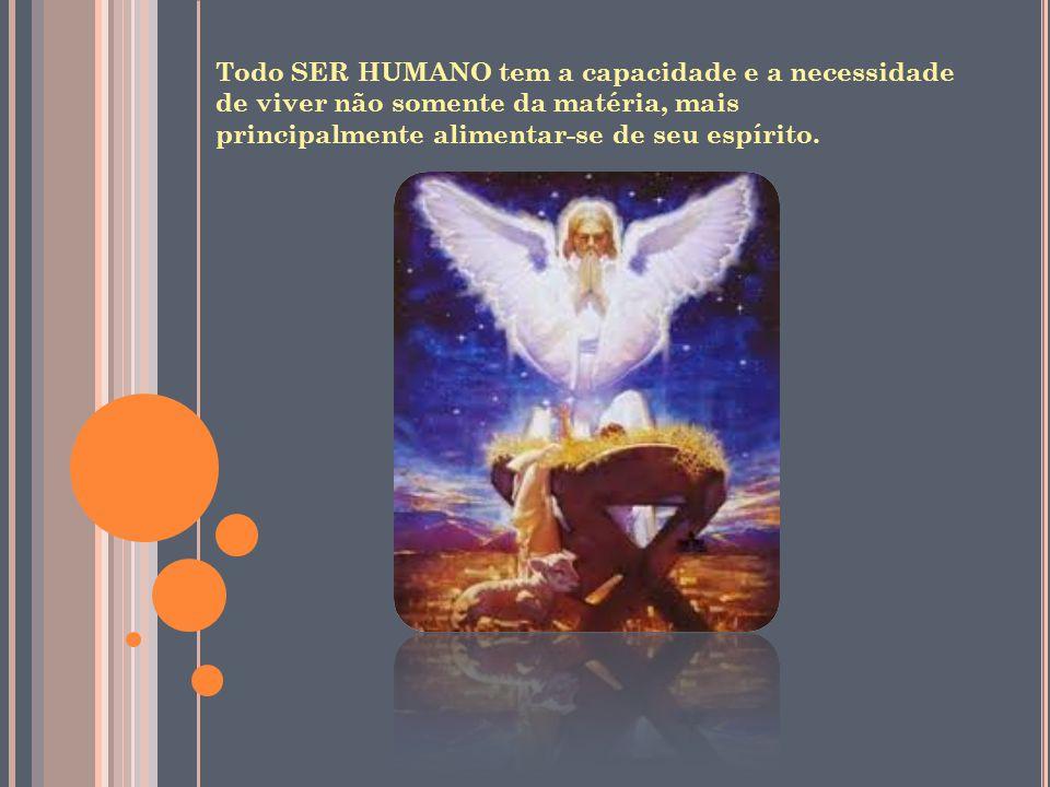 Todo SER HUMANO tem a capacidade e a necessidade de viver não somente da matéria, mais principalmente alimentar-se de seu espírito.